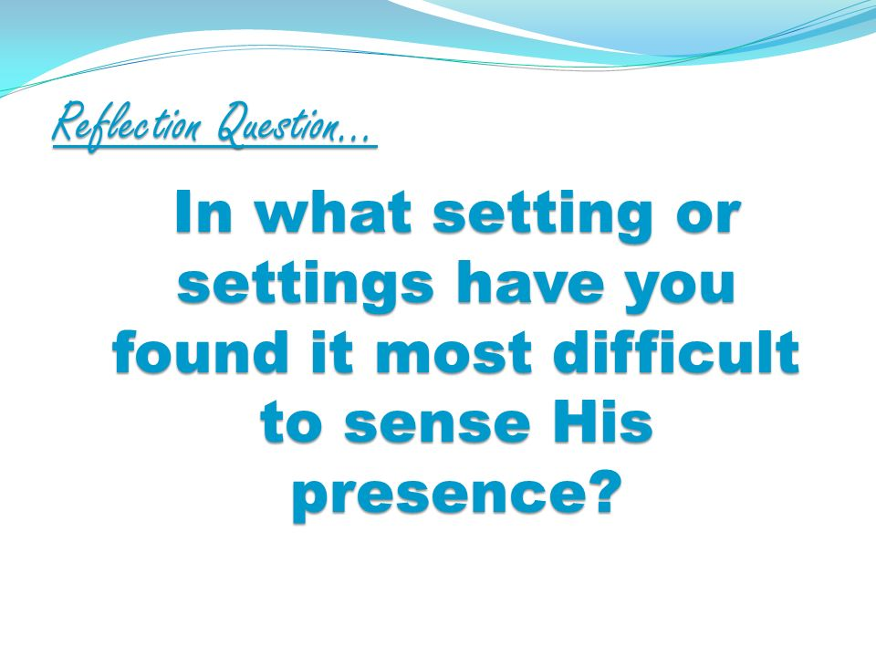 Reflection Question… In what setting or settings have you found it most difficult to sense His presence