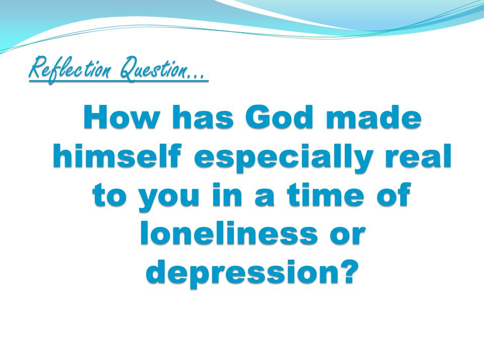 Reflection Question… How has God made himself especially real to you in a time of loneliness or depression