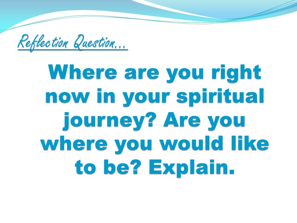 Reflection Question… Where are you right now in your spiritual journey.