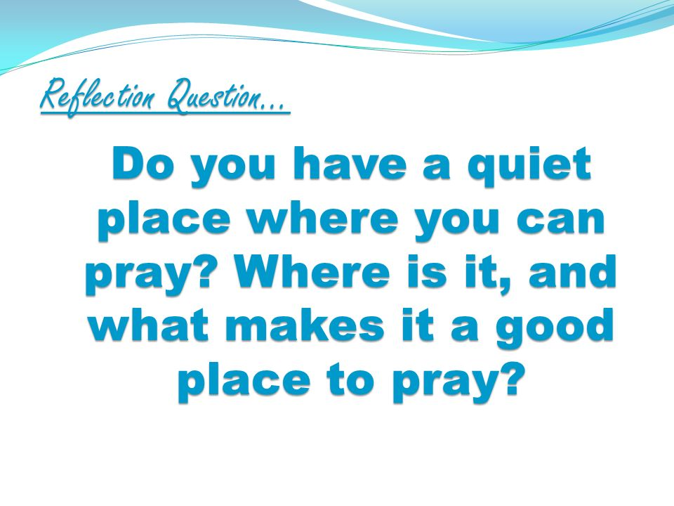 Reflection Question… Do you have a quiet place where you can pray.