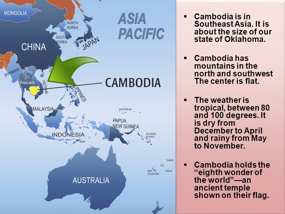 Cambodia is in Southeast Asia. It is about the size of our state of Oklahoma.