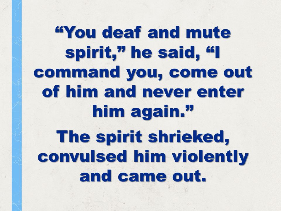 You deaf and mute spirit, he said, I command you, come out of him and never enter him again.