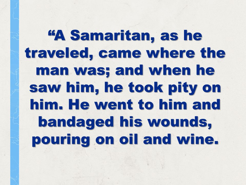 A Samaritan, as he traveled, came where the man was; and when he saw him, he took pity on him.