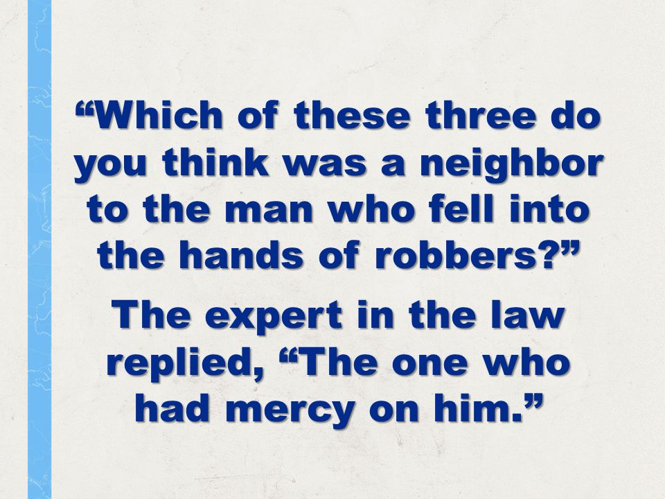 Which of these three do you think was a neighbor to the man who fell into the hands of robbers.