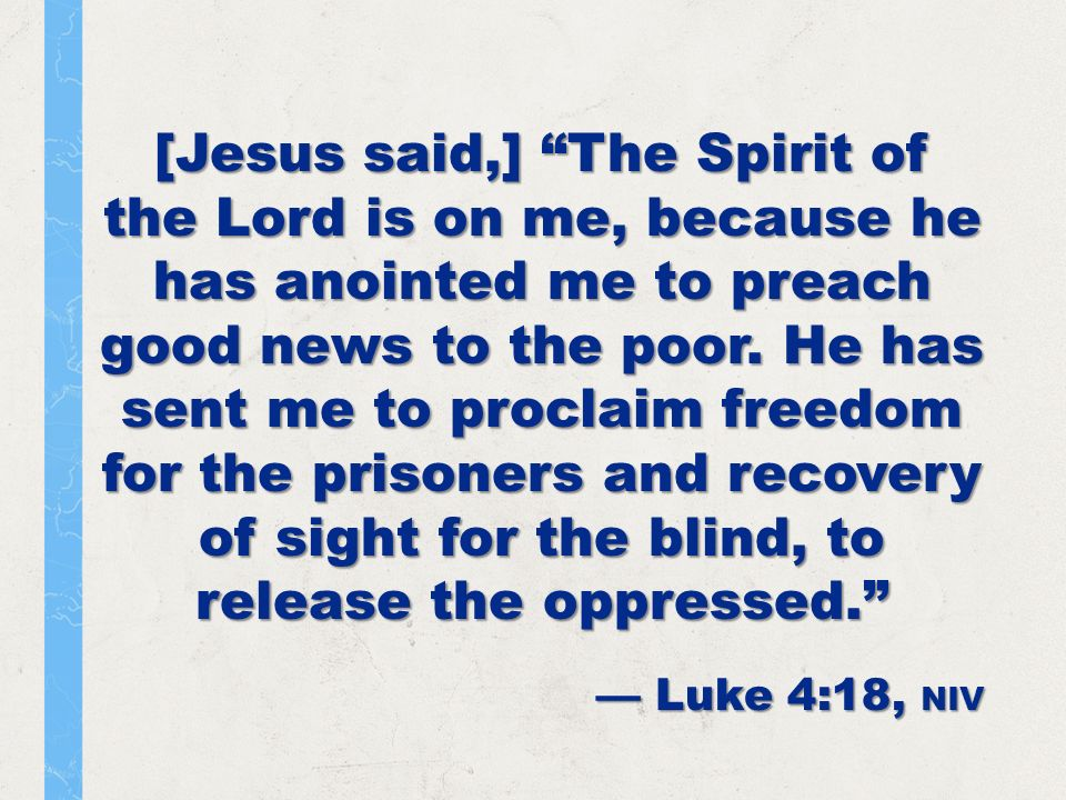 [Jesus said,] The Spirit of the Lord is on me, because he has anointed me to preach good news to the poor.