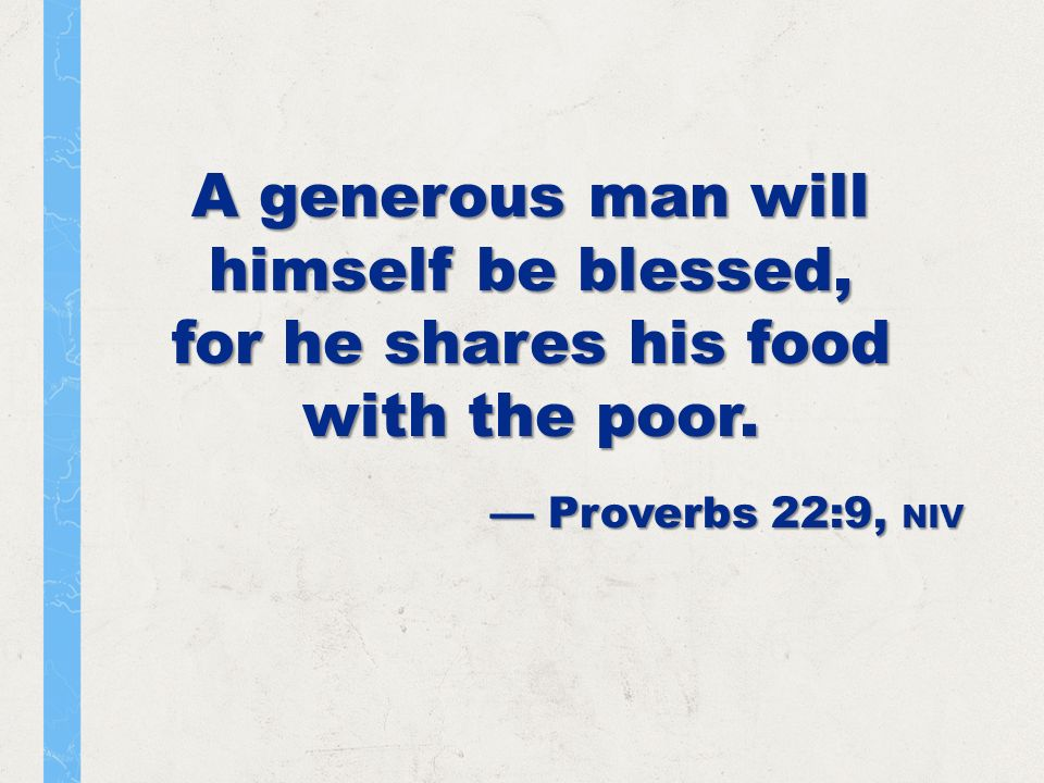 A generous man will himself be blessed, for he shares his food with the poor.