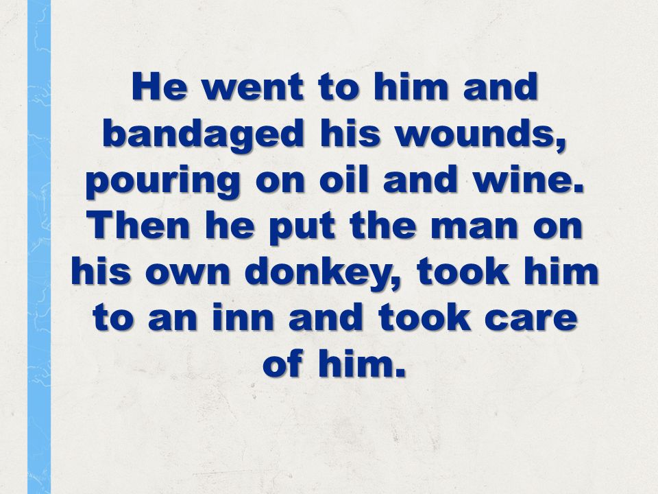 He went to him and bandaged his wounds, pouring on oil and wine.