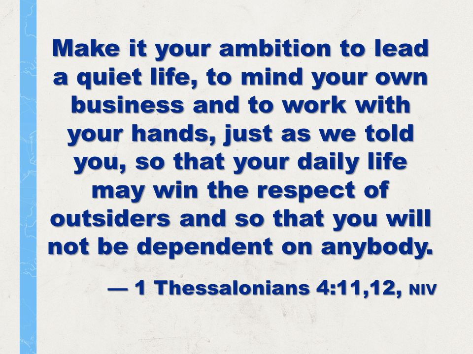 Make it your ambition to lead a quiet life, to mind your own business and to work with your hands, just as we told you, so that your daily life may win the respect of outsiders and so that you will not be dependent on anybody.