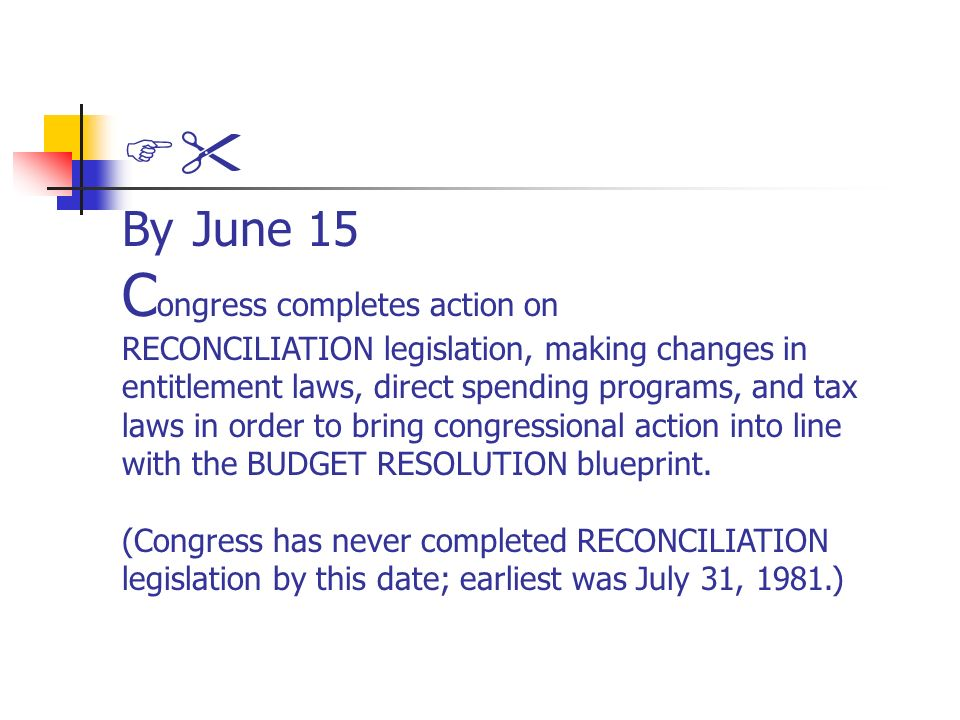 By June 15 C ongress completes action on RECONCILIATION legislation, making changes in entitlement laws, direct spending programs, and tax laws in order to bring congressional action into line with the BUDGET RESOLUTION blueprint.