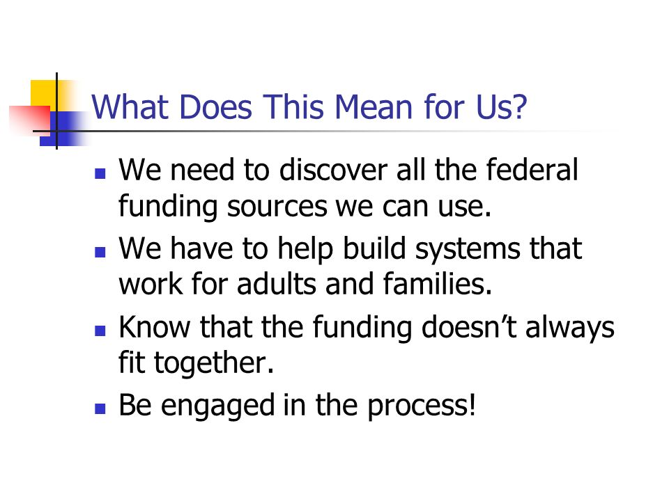 What Does This Mean for Us? We need to discover all the federal funding sources we can use. We have to help build systems that work for adults and fam
