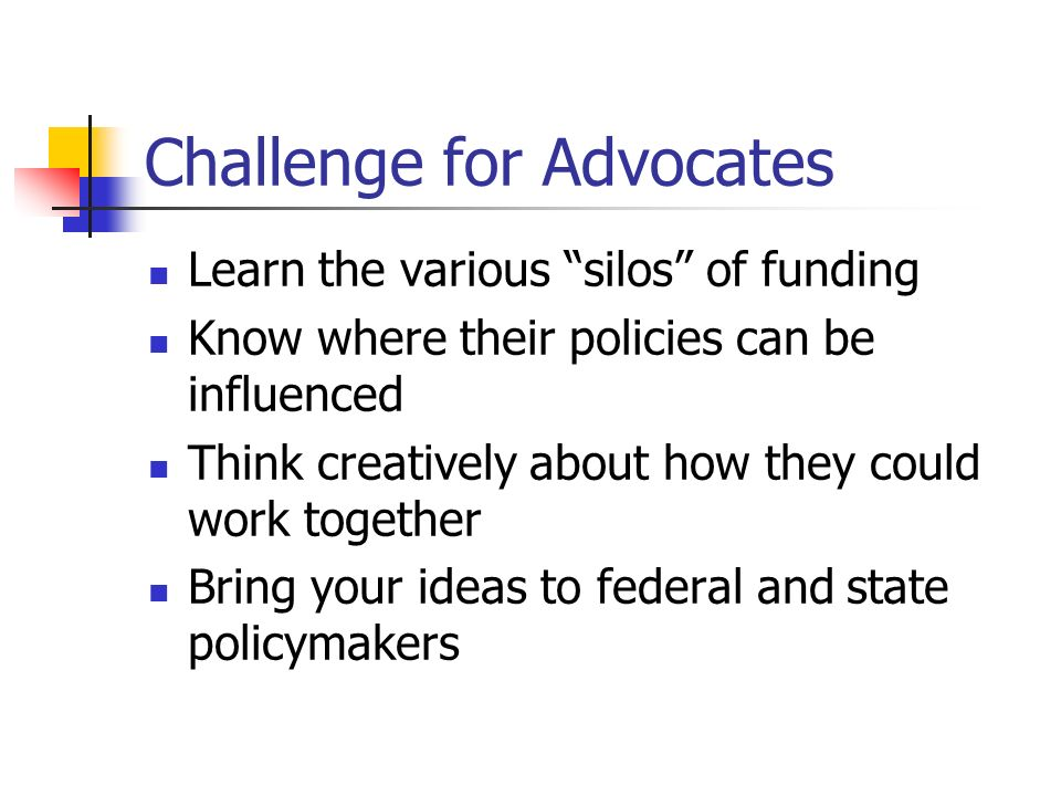 Challenge for Advocates Learn the various silos of funding Know where their policies can be influenced Think creatively about how they could work together Bring your ideas to federal and state policymakers