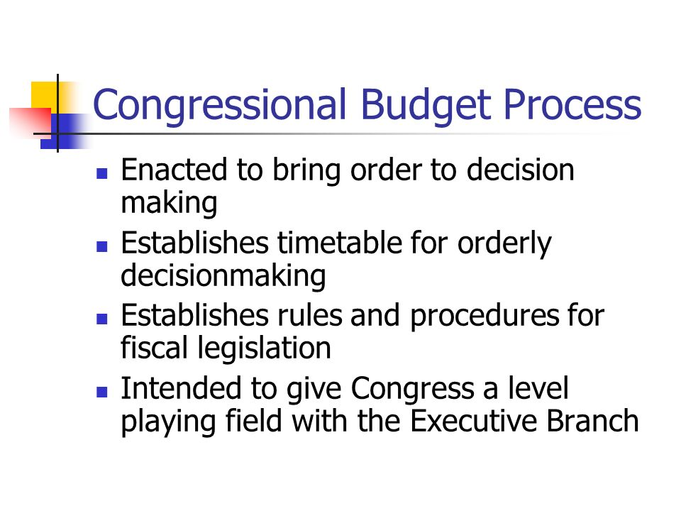 Congressional Budget Process Enacted to bring order to decision making Establishes timetable for orderly decisionmaking Establishes rules and procedures for fiscal legislation Intended to give Congress a level playing field with the Executive Branch