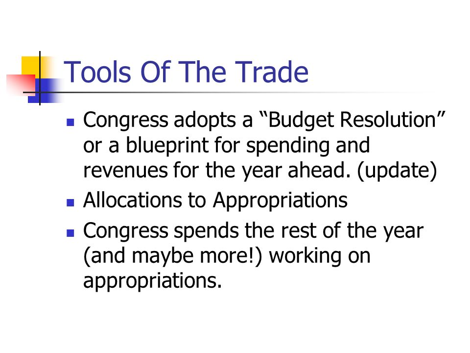 Tools Of The Trade Congress adopts a Budget Resolution or a blueprint for spending and revenues for the year ahead. (update) Allocations to Appropriat