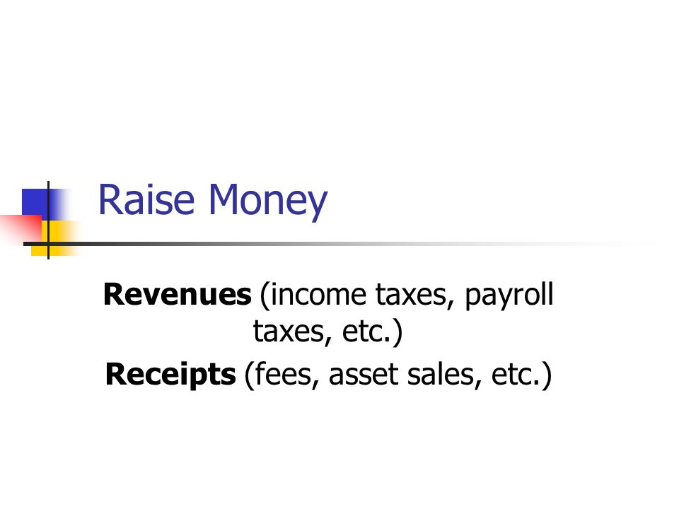 Raise Money Revenues (income taxes, payroll taxes, etc.) Receipts (fees, asset sales, etc.)