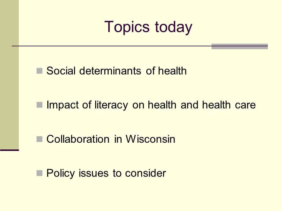 Topics today Social determinants of health Impact of literacy on health and health care Collaboration in Wisconsin Policy issues to consider