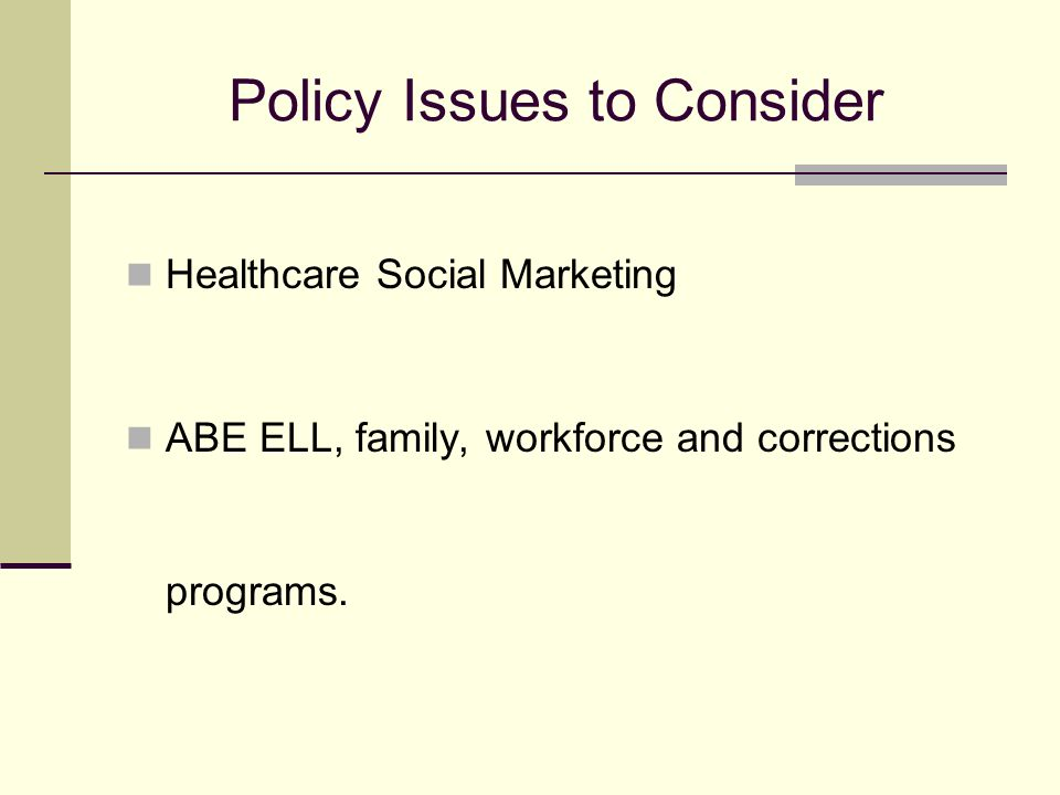 Policy Issues to Consider Healthcare Social Marketing ABE ELL, family, workforce and corrections programs.