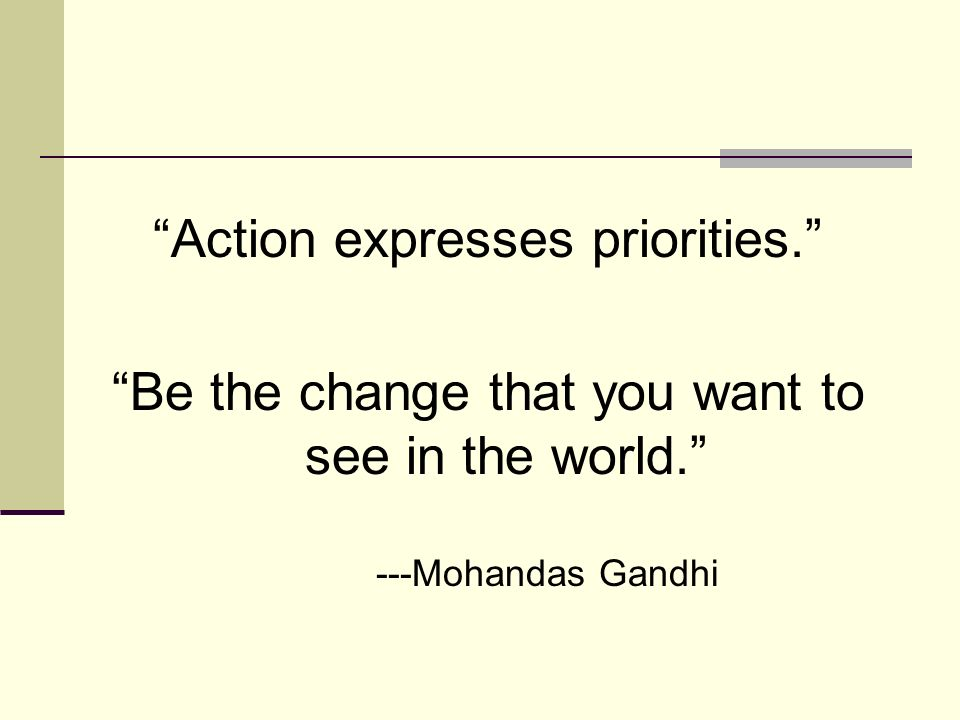 Action expresses priorities. Be the change that you want to see in the world. ---Mohandas Gandhi
