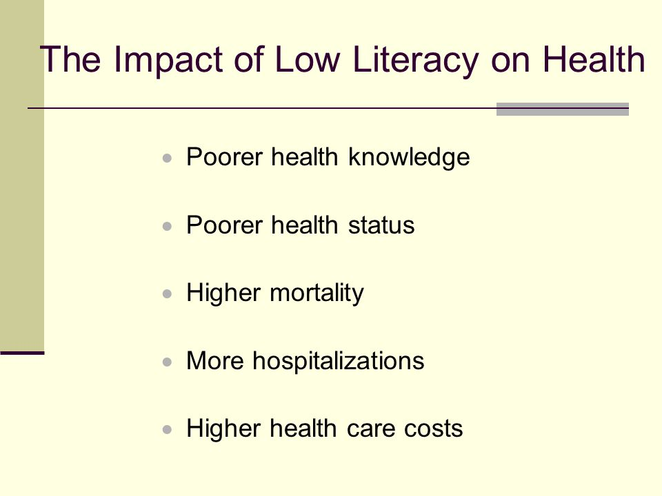 Poorer Health Knowledge Understanding prescription labels 395 patients 19% low literacy (6 th grade or less) 29% marginal literacy (7-8 th grade) 52% adequate literacy (9 th grade and over) 5 prescription bottles Literacy and Misunderstanding Prescription Labels.