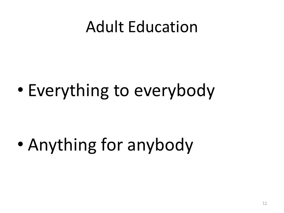 Adult Education Everything to everybody Anything for anybody 12