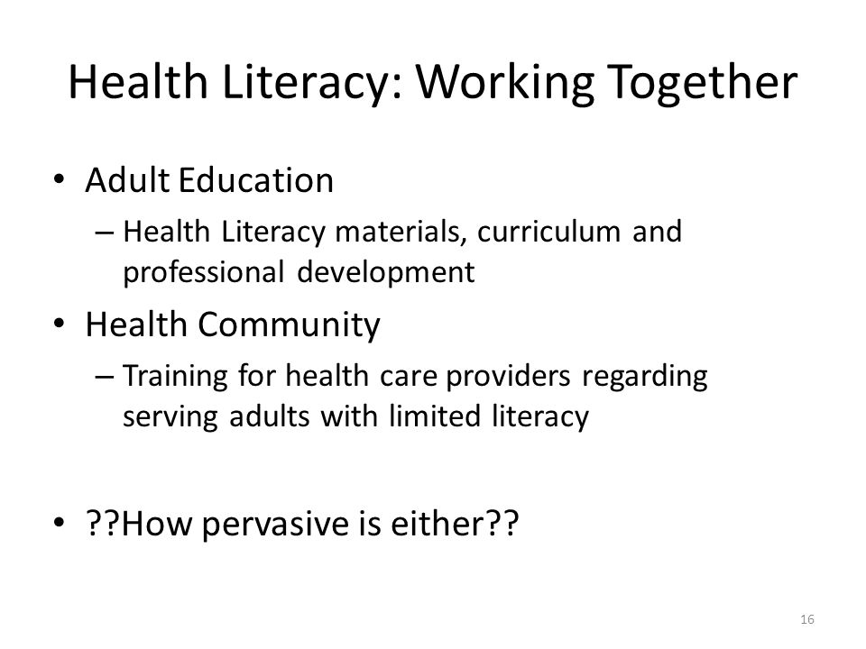 Health Literacy: Working Together Adult Education – Health Literacy materials, curriculum and professional development Health Community – Training for health care providers regarding serving adults with limited literacy How pervasive is either .