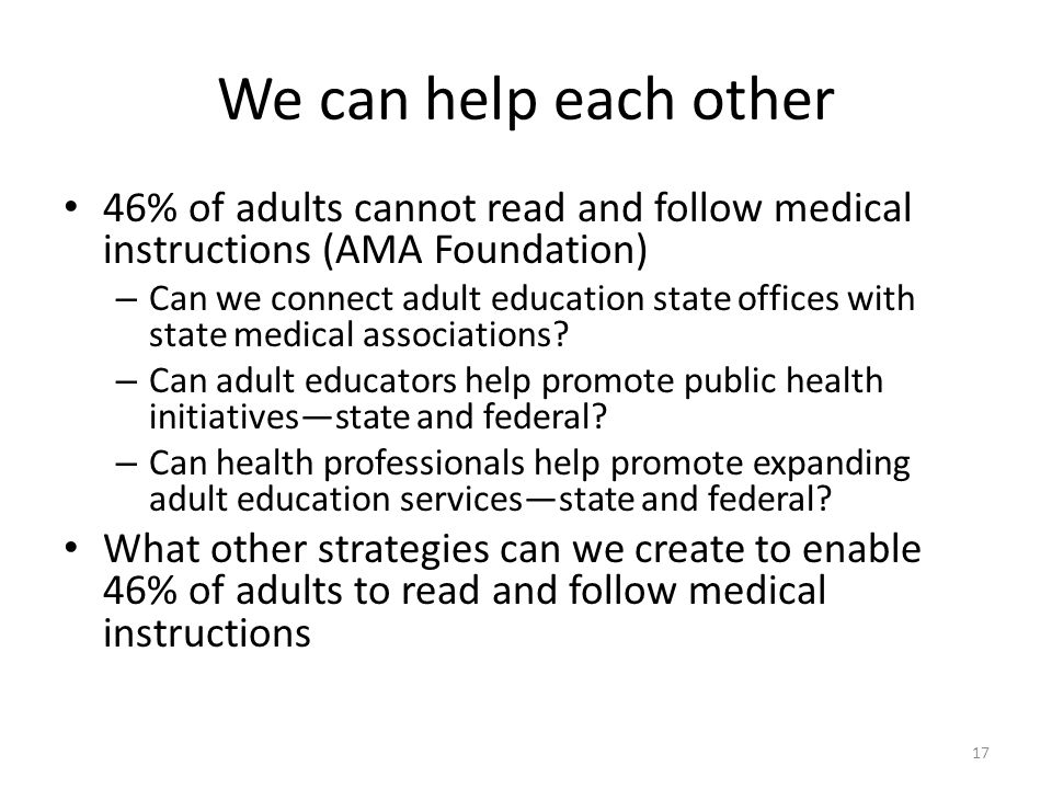 We can help each other 46% of adults cannot read and follow medical instructions (AMA Foundation) – Can we connect adult education state offices with state medical associations.