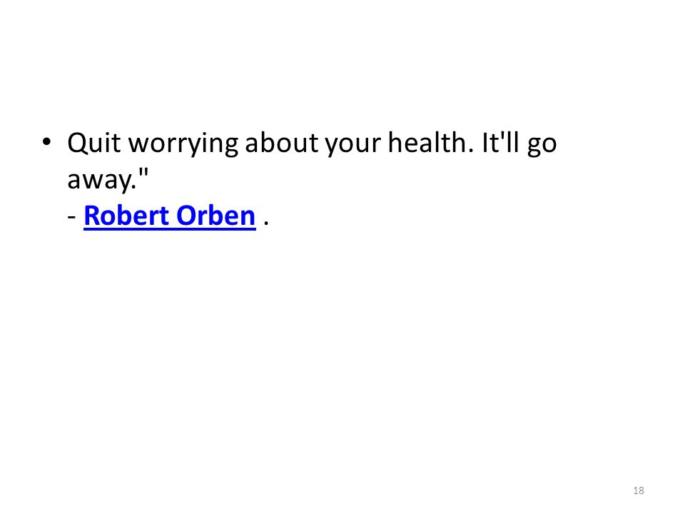 Quit worrying about your health. It ll go away. - Robert Orben.Robert Orben 18