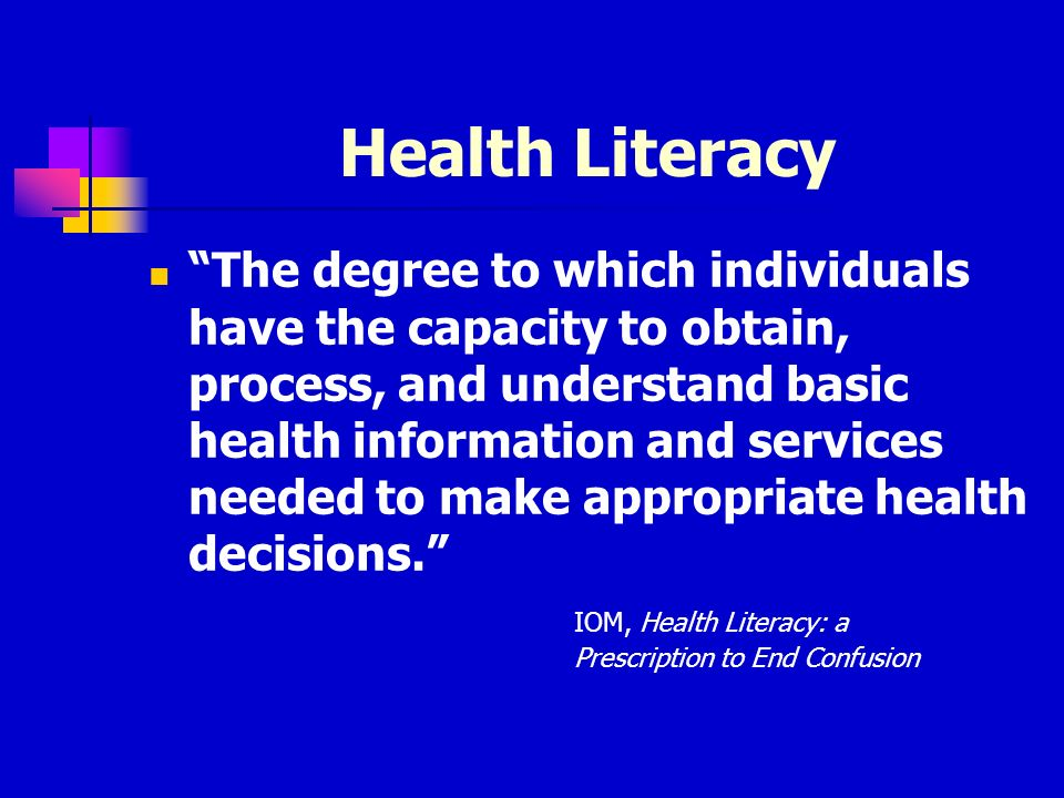 Health Literacy The degree to which individuals have the capacity to obtain, process, and understand basic health information and services needed to make appropriate health decisions.