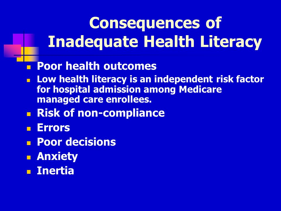 Consequences of Inadequate Health Literacy Poor health outcomes Low health literacy is an independent risk factor for hospital admission among Medicare managed care enrollees.