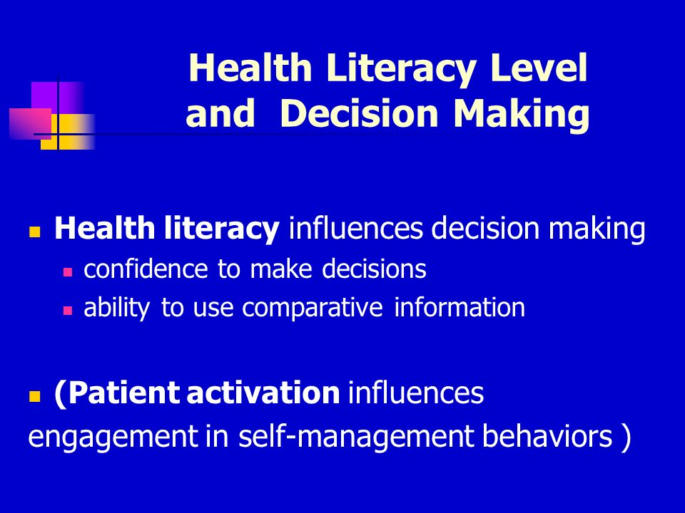 Health Literacy Level and Decision Making Health literacy influences decision making confidence to make decisions ability to use comparative information (Patient activation influences engagement in self-management behaviors )