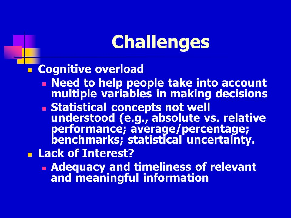 Challenges Cognitive overload Need to help people take into account multiple variables in making decisions Statistical concepts not well understood (e.g., absolute vs.