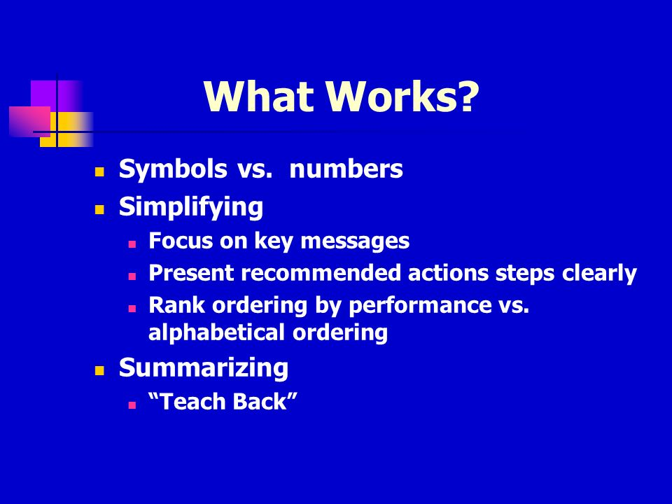 What Works? Symbols vs. numbers Simplifying Focus on key messages Present recommended actions steps clearly Rank ordering by performance vs. alphabeti