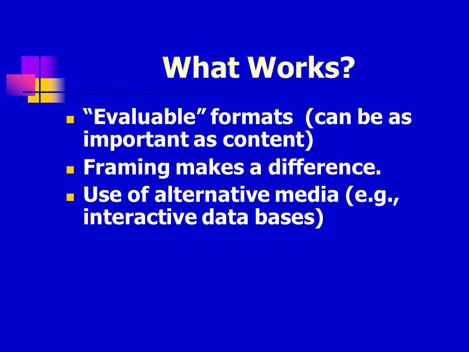 What Works. Evaluable formats (can be as important as content) Framing makes a difference.