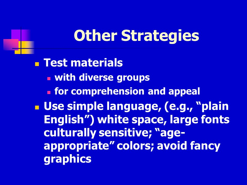 Other Strategies Test materials with diverse groups for comprehension and appeal Use simple language, (e.g., plain English) white space, large fonts culturally sensitive; age- appropriate colors; avoid fancy graphics