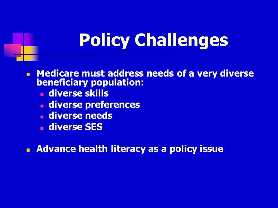 Policy Challenges Medicare must address needs of a very diverse beneficiary population: diverse skills diverse preferences diverse needs diverse SES Advance health literacy as a policy issue