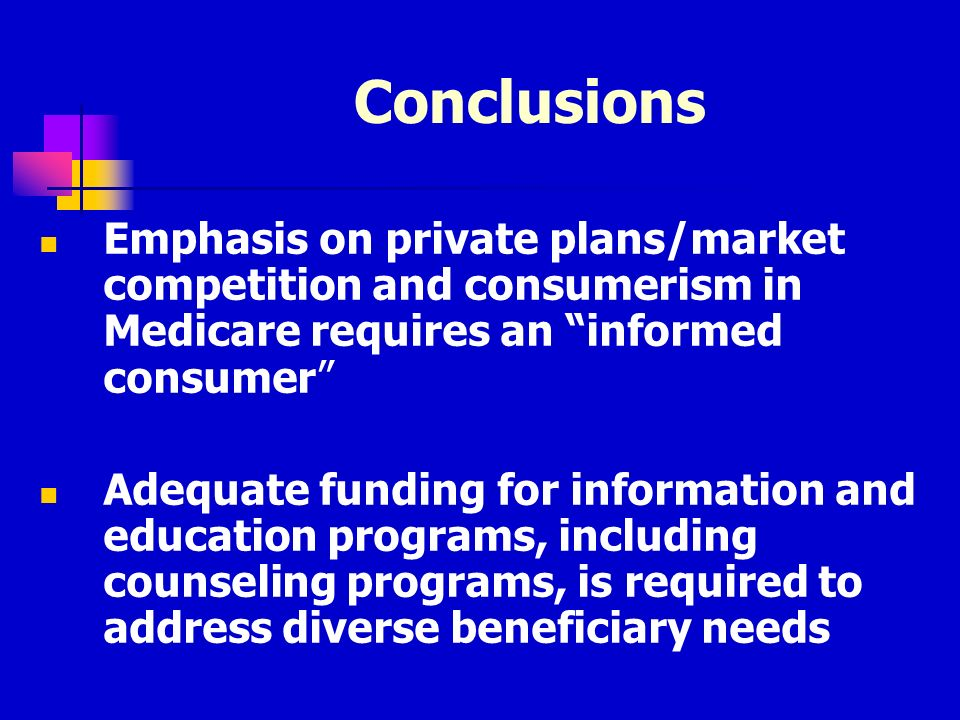 Conclusions Emphasis on private plans/market competition and consumerism in Medicare requires an informed consumer Adequate funding for information an