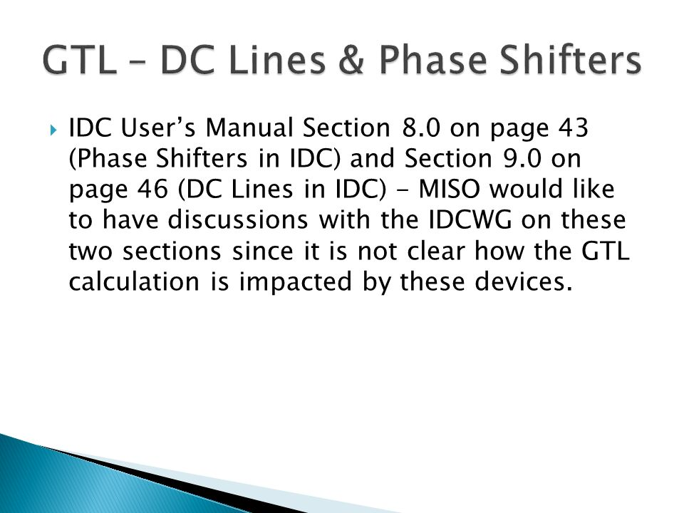 IDC Users Manual Section 8.0 on page 43 (Phase Shifters in IDC) and Section 9.0 on page 46 (DC Lines in IDC) - MISO would like to have discussions with the IDCWG on these two sections since it is not clear how the GTL calculation is impacted by these devices.