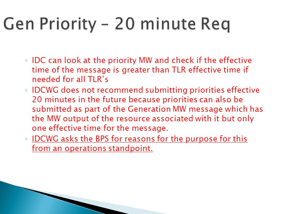 IDC can look at the priority MW and check if the effective time of the message is greater than TLR effective time if needed for all TLRs IDCWG does not recommend submitting priorities effective 20 minutes in the future because priorities can also be submitted as part of the Generation MW message which has the MW output of the resource associated with it but only one effective time for the message.