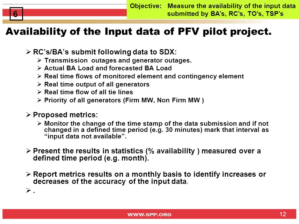 www.spp.org 12 Availability of the Input data of PFV pilot project. RCs/BAs submit following data to SDX: Transmission outages and generator outages.
