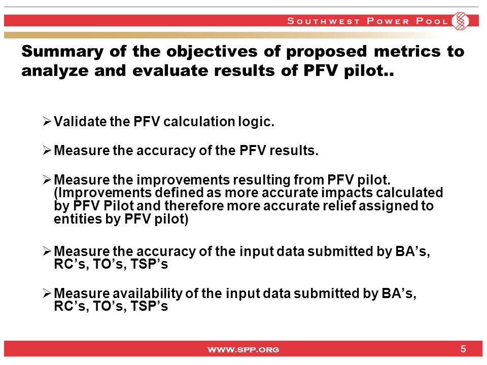 www.spp.org 5 Summary of the objectives of proposed metrics to analyze and evaluate results of PFV pilot.. Validate the PFV calculation logic. Measure