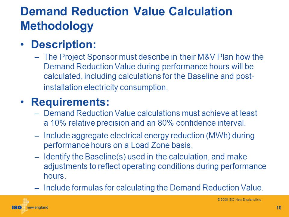 © 2006 ISO New England Inc. 10 Demand Reduction Value Calculation Methodology Description: –The Project Sponsor must describe in their M&V Plan how th