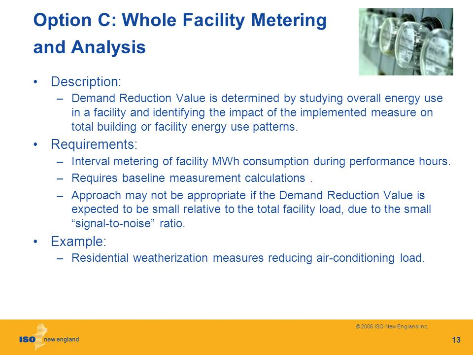 © 2006 ISO New England Inc. 13 Option C: Whole Facility Metering and Analysis Description: –Demand Reduction Value is determined by studying overall e