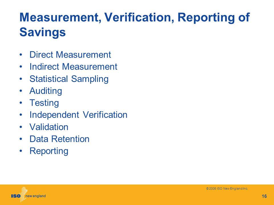 © 2006 ISO New England Inc. 16 Measurement, Verification, Reporting of Savings Direct Measurement Indirect Measurement Statistical Sampling Auditing T