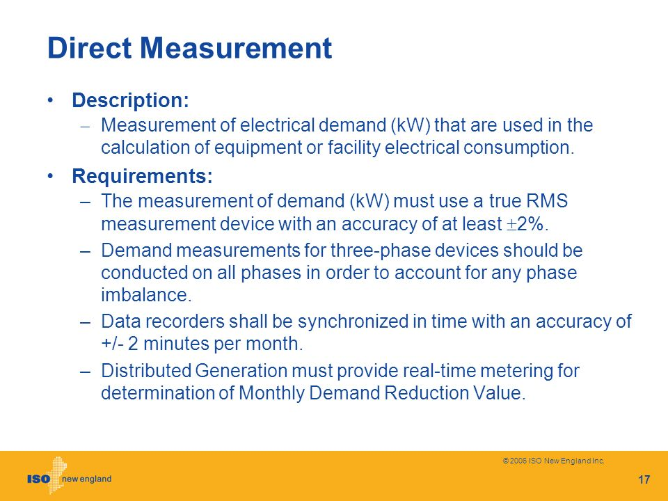 © 2006 ISO New England Inc. 17 Direct Measurement Description: Measurement of electrical demand (kW) that are used in the calculation of equipment or
