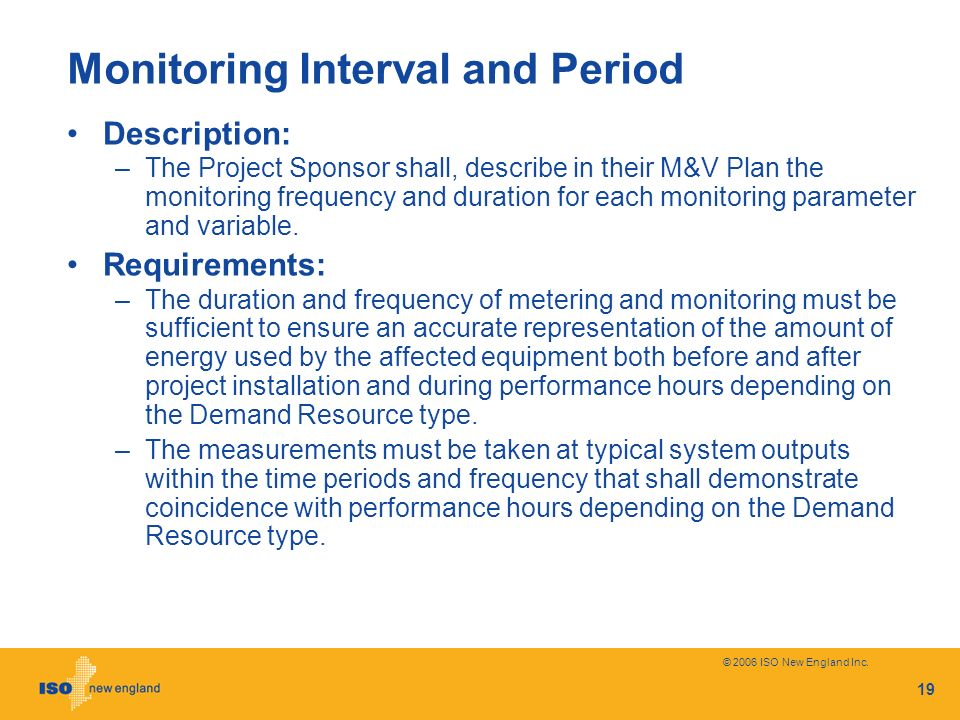 © 2006 ISO New England Inc. 19 Monitoring Interval and Period Description: –The Project Sponsor shall, describe in their M&V Plan the monitoring frequ