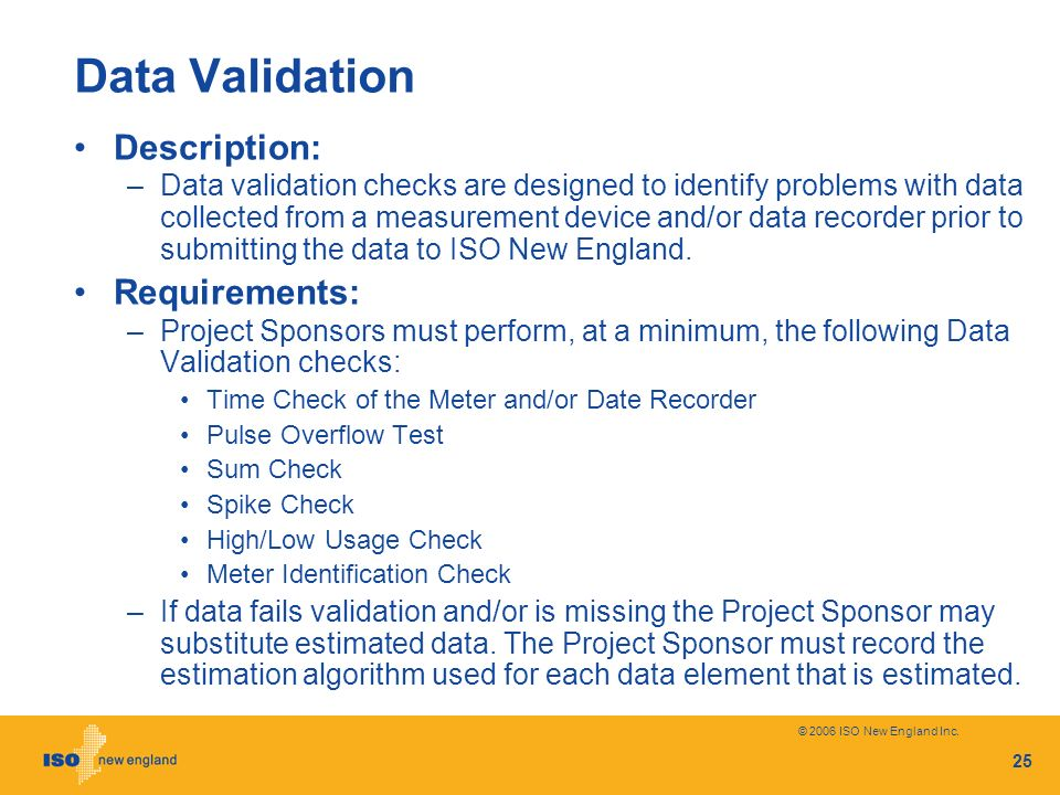 © 2006 ISO New England Inc. 25 Data Validation Description: –Data validation checks are designed to identify problems with data collected from a measu