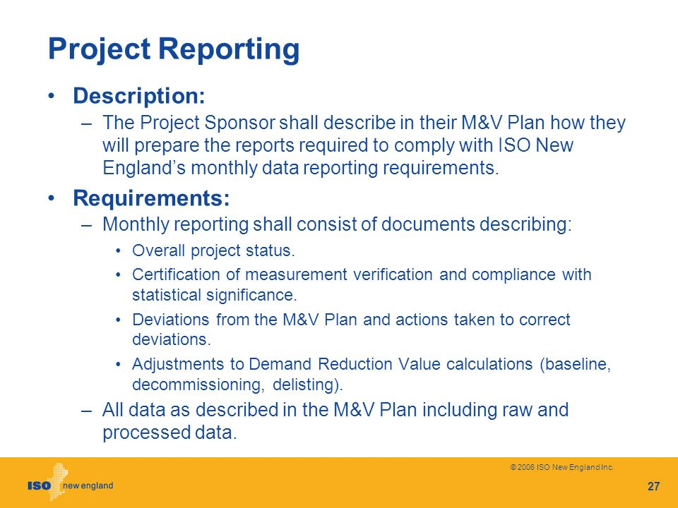 © 2006 ISO New England Inc. 27 Project Reporting Description: –The Project Sponsor shall describe in their M&V Plan how they will prepare the reports
