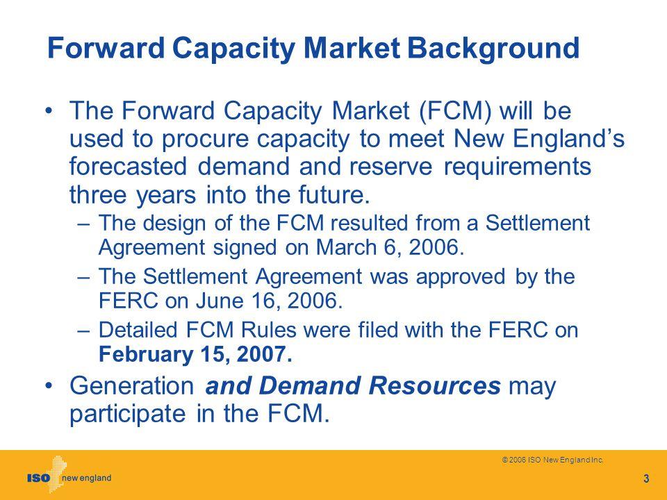 © 2006 ISO New England Inc. 3 Forward Capacity Market Background The Forward Capacity Market (FCM) will be used to procure capacity to meet New Englan