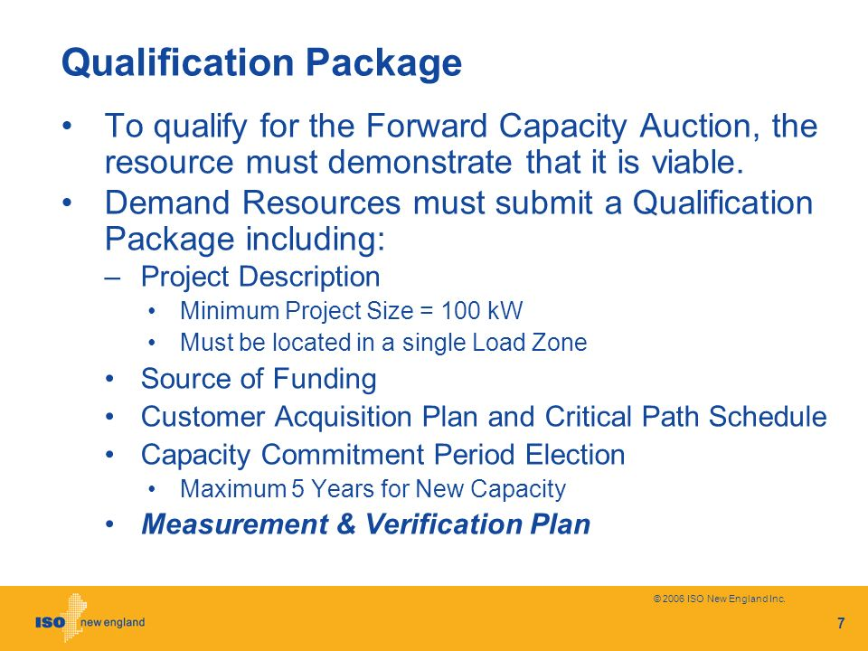 © 2006 ISO New England Inc. 7 Qualification Package To qualify for the Forward Capacity Auction, the resource must demonstrate that it is viable. Dema