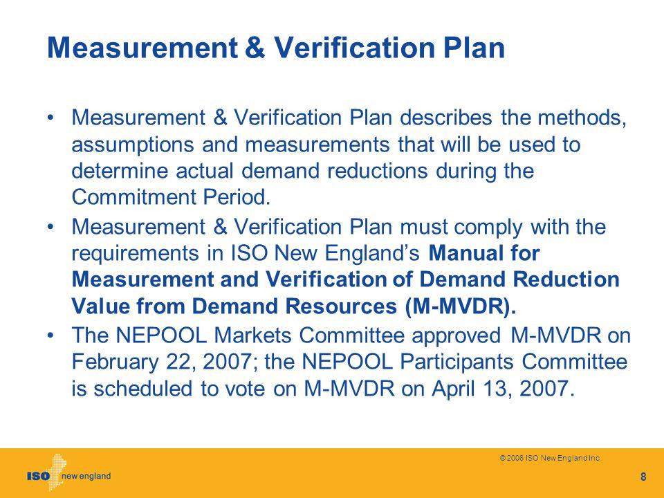 © 2006 ISO New England Inc. 8 Measurement & Verification Plan Measurement & Verification Plan describes the methods, assumptions and measurements that