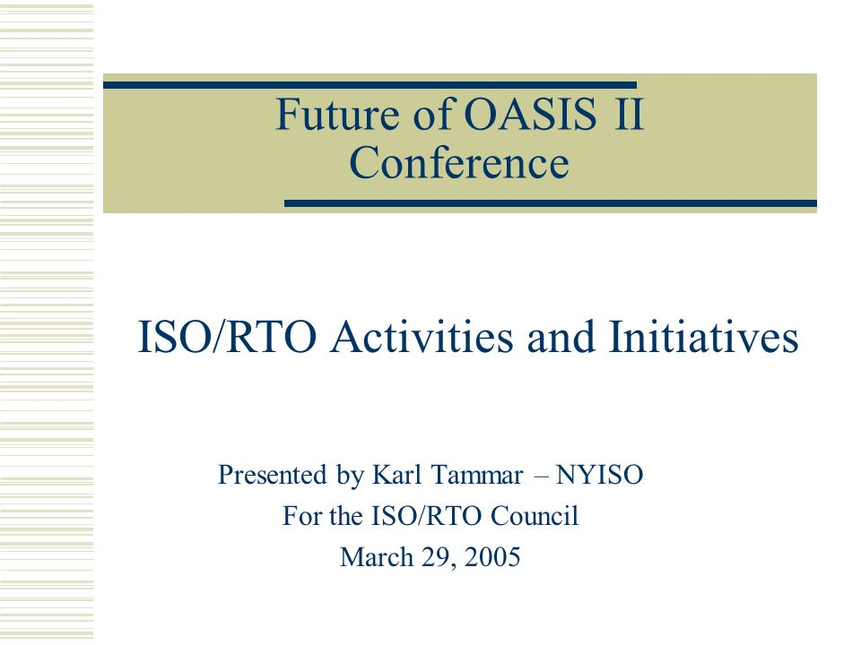 Future of OASIS II Conference Presented by Karl Tammar – NYISO For the ISO/RTO Council March 29, 2005 ISO/RTO Activities and Initiatives